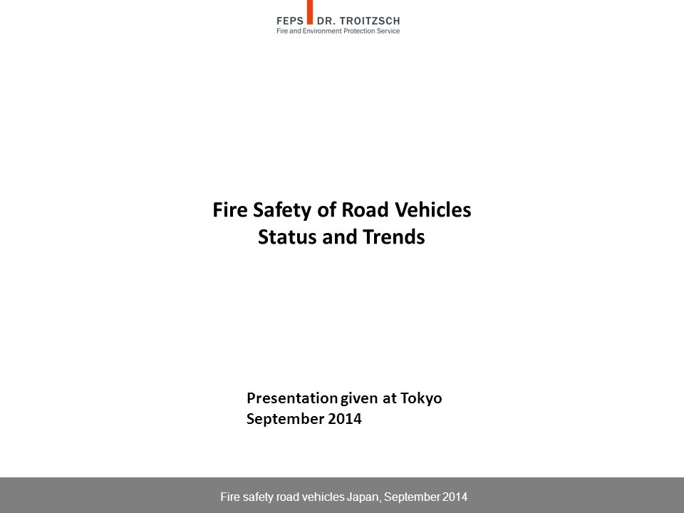 Fire Safety of Road Vehicles Status and Trends Fire safety road vehicles Japan, September 2014 Presentation given at Tokyo September 2014