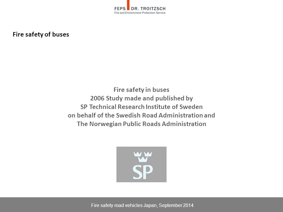 Fire safety of buses Fire safety in buses 2006 Study made and published by SP Technical Research Institute of Sweden on behalf of the Swedish Road Administration and The Norwegian Public Roads Administration Fire safety road vehicles Japan, September 2014