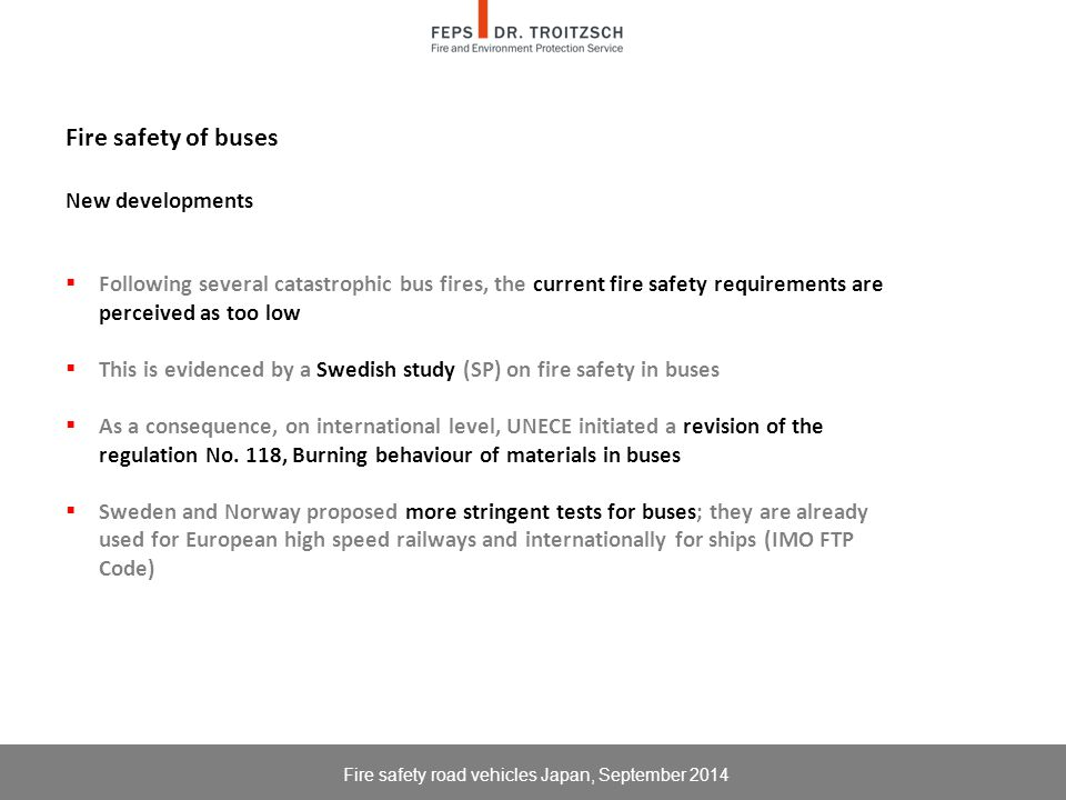 Fire safety of buses New developments  Following several catastrophic bus fires, the current fire safety requirements are perceived as too low  This is evidenced by a Swedish study (SP) on fire safety in buses  As a consequence, on international level, UNECE initiated a revision of the regulation No.