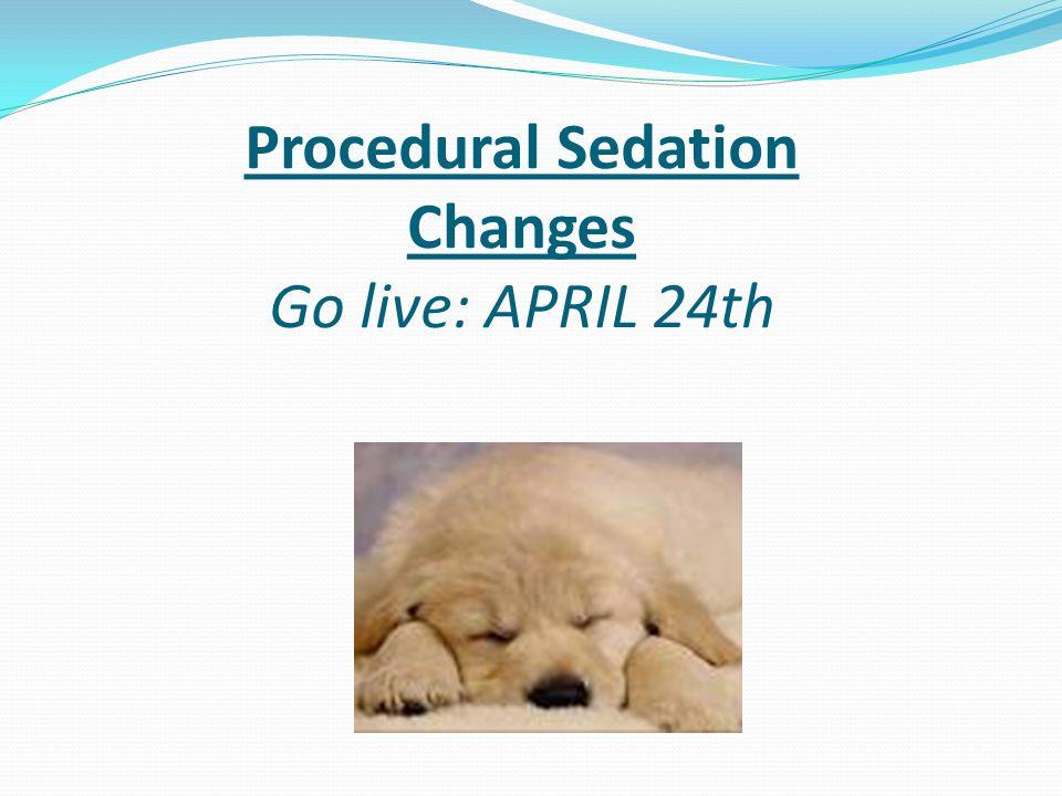 Procedural Sedation Changes Go live: APRIL 24th
