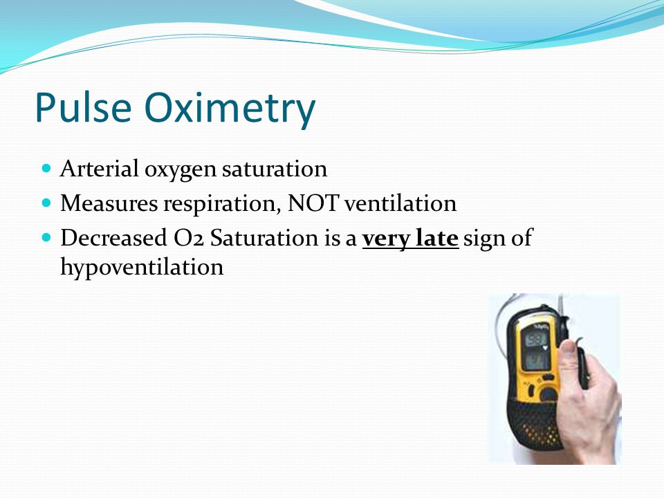 Pulse Oximetry Arterial oxygen saturation Measures respiration, NOT ventilation Decreased O2 Saturation is a very late sign of hypoventilation