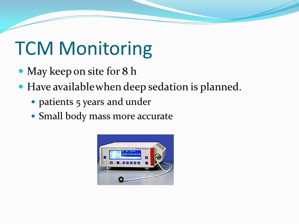 TCM Monitoring May keep on site for 8 h Have available when deep sedation is planned.