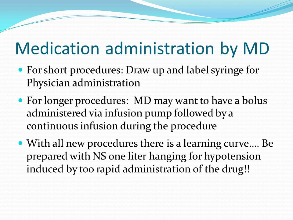 Medication administration by MD For short procedures: Draw up and label syringe for Physician administration For longer procedures: MD may want to have a bolus administered via infusion pump followed by a continuous infusion during the procedure With all new procedures there is a learning curve….