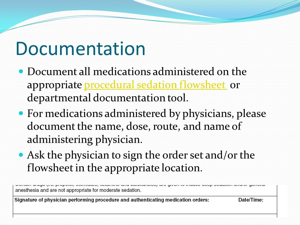 Documentation Document all medications administered on the appropriate procedural sedation flowsheet or departmental documentation tool.procedural sedation flowsheet For medications administered by physicians, please document the name, dose, route, and name of administering physician.