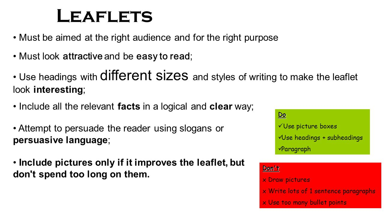 Leaflets Must look attractive and be easy to read ; Use headings with different sizes and styles of writing to make the leaflet look interesting; Include all the relevant facts in a logical and clear way; Attempt to persuade the reader using slogans or persuasive language; Include pictures only if it improves the leaflet, but don t spend too long on them.