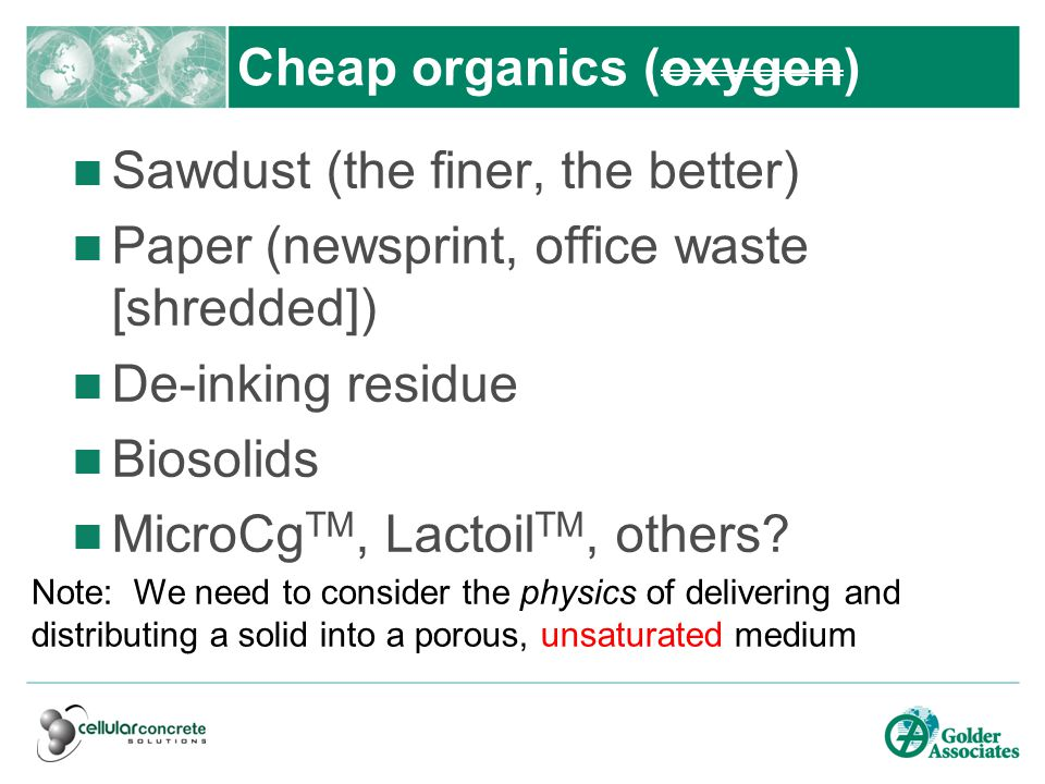 Cheap organics (oxygen) Sawdust (the finer, the better) Paper (newsprint, office waste [shredded]) De-inking residue Biosolids MicroCg TM, Lactoil TM, others.