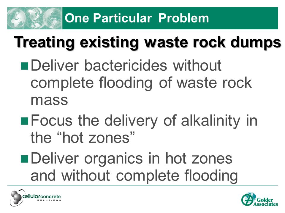 One Particular Problem Deliver bactericides without complete flooding of waste rock mass Focus the delivery of alkalinity in the hot zones Deliver organics in hot zones and without complete flooding Treating existing waste rock dumps