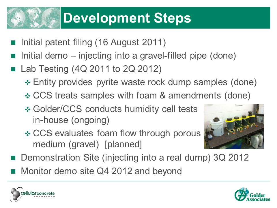 Development Steps Initial patent filing (16 August 2011) Initial demo – injecting into a gravel-filled pipe (done) Lab Testing (4Q 2011 to 2Q 2012)  Entity provides pyrite waste rock dump samples (done)  CCS treats samples with foam & amendments (done)  Golder/CCS conducts humidity cell tests in-house (ongoing)  CCS evaluates foam flow through porous medium (gravel) [planned] Demonstration Site (injecting into a real dump) 3Q 2012 Monitor demo site Q4 2012 and beyond