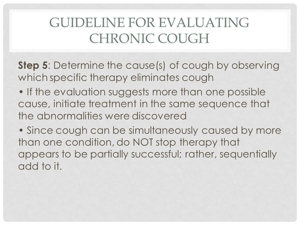 GUIDELINE FOR EVALUATING CHRONIC COUGH Step 5 : Determine the cause(s) of cough by observing which specific therapy eliminates cough If the evaluation suggests more than one possible cause, initiate treatment in the same sequence that the abnormalities were discovered Since cough can be simultaneously caused by more than one condition, do NOT stop therapy that appears to be partially successful; rather, sequentially add to it.