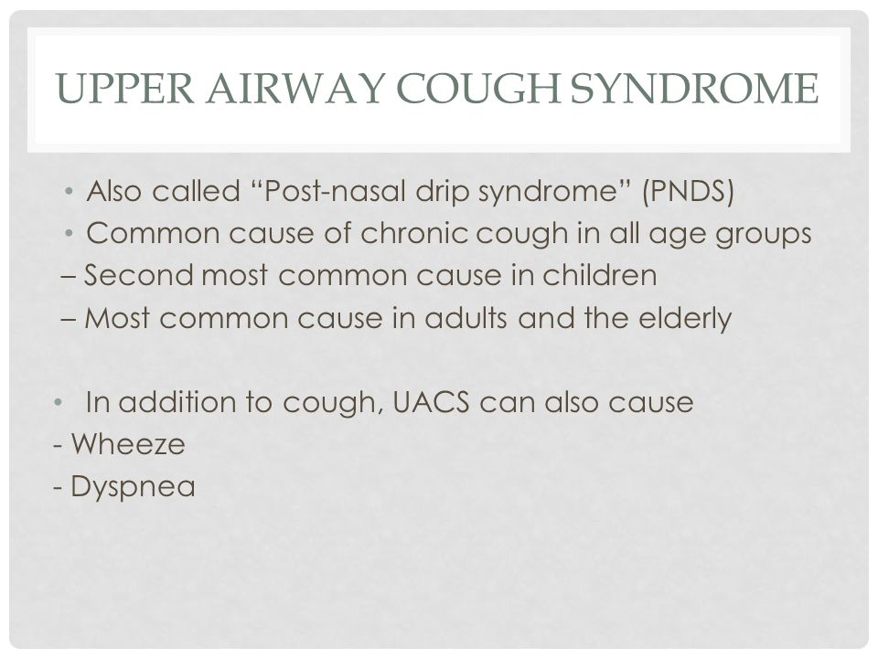 UPPER AIRWAY COUGH SYNDROME Also called Post-nasal drip syndrome (PNDS) Common cause of chronic cough in all age groups – Second most common cause in children – Most common cause in adults and the elderly In addition to cough, UACS can also cause - Wheeze - Dyspnea
