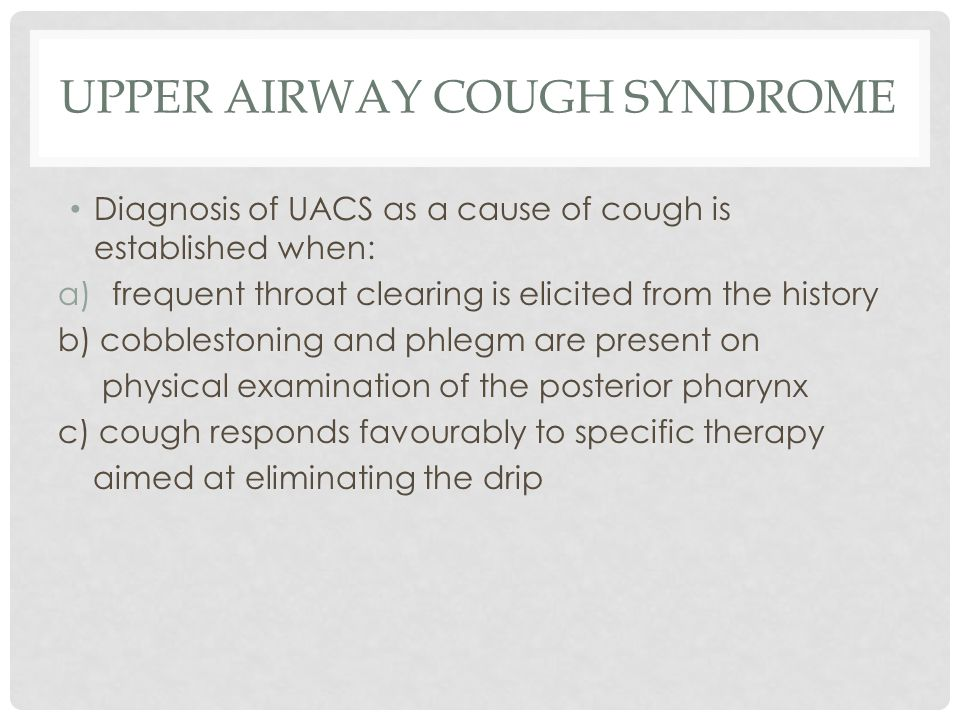 UPPER AIRWAY COUGH SYNDROME Diagnosis of UACS as a cause of cough is established when: a)frequent throat clearing is elicited from the history b) cobblestoning and phlegm are present on physical examination of the posterior pharynx c) cough responds favourably to specific therapy aimed at eliminating the drip