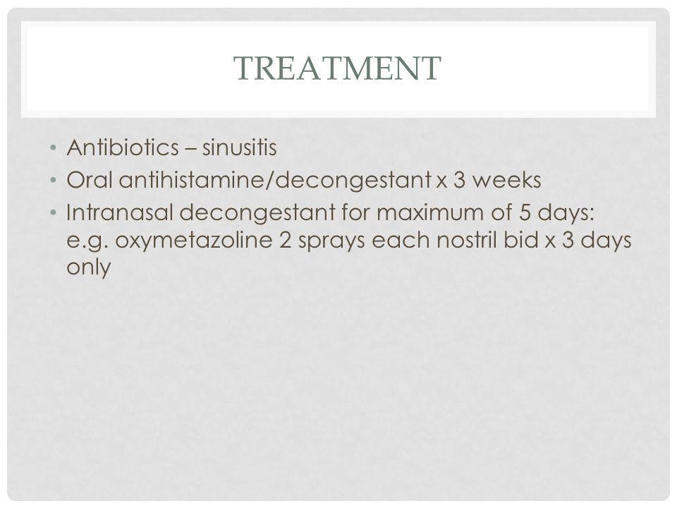 TREATMENT Antibiotics – sinusitis Oral antihistamine/decongestant x 3 weeks Intranasal decongestant for maximum of 5 days: e.g.