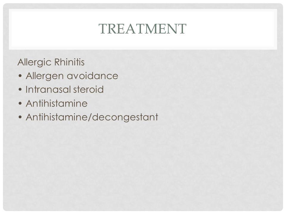 TREATMENT Allergic Rhinitis Allergen avoidance Intranasal steroid Antihistamine Antihistamine/decongestant