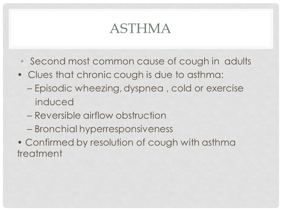 ASTHMA Second most common cause of cough in adults Clues that chronic cough is due to asthma: – Episodic wheezing, dyspnea, cold or exercise induced – Reversible airflow obstruction – Bronchial hyperresponsiveness Confirmed by resolution of cough with asthma treatment