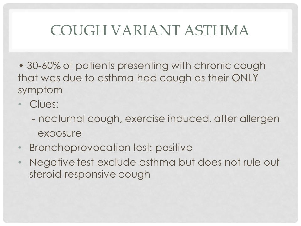 COUGH VARIANT ASTHMA 30-60% of patients presenting with chronic cough that was due to asthma had cough as their ONLY symptom Clues: - nocturnal cough, exercise induced, after allergen exposure Bronchoprovocation test: positive Negative test exclude asthma but does not rule out steroid responsive cough