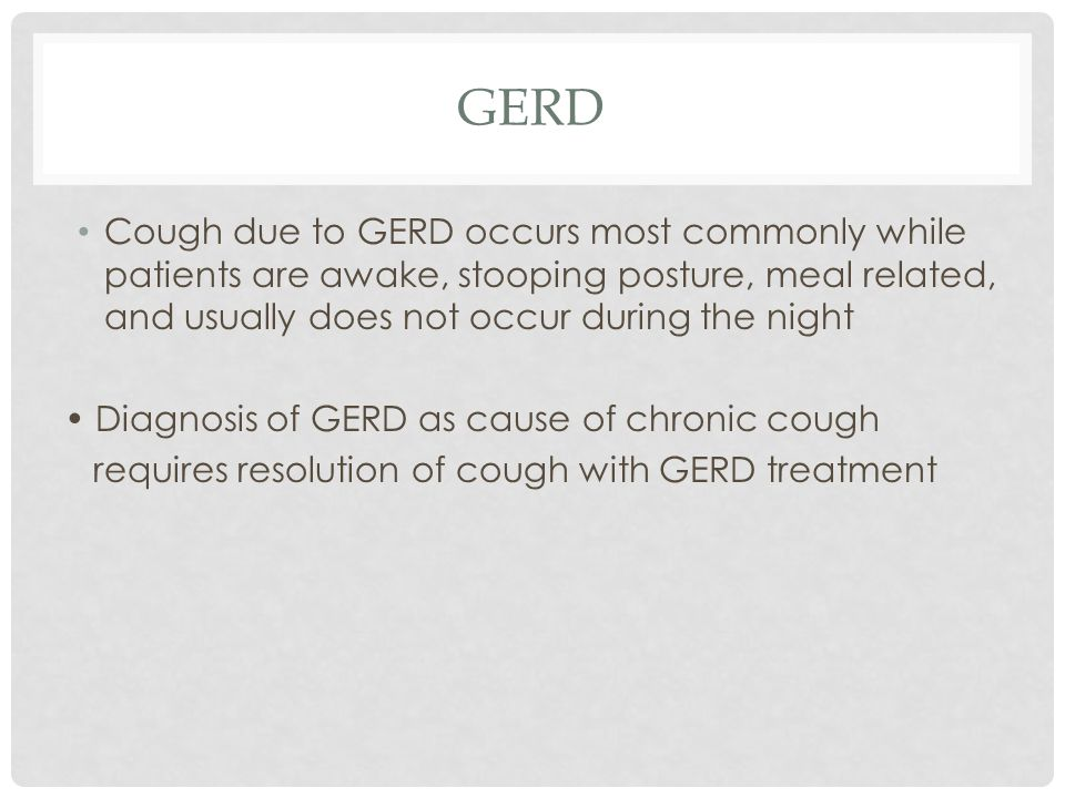 GERD Cough due to GERD occurs most commonly while patients are awake, stooping posture, meal related, and usually does not occur during the night Diagnosis of GERD as cause of chronic cough requires resolution of cough with GERD treatment