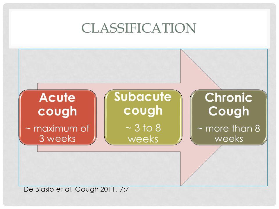 CLASSIFICATION Acute cough ~ maximum of 3 weeks Subacute cough ~ 3 to 8 weeks Chronic Cough ~ more than 8 weeks De Blasio et al.