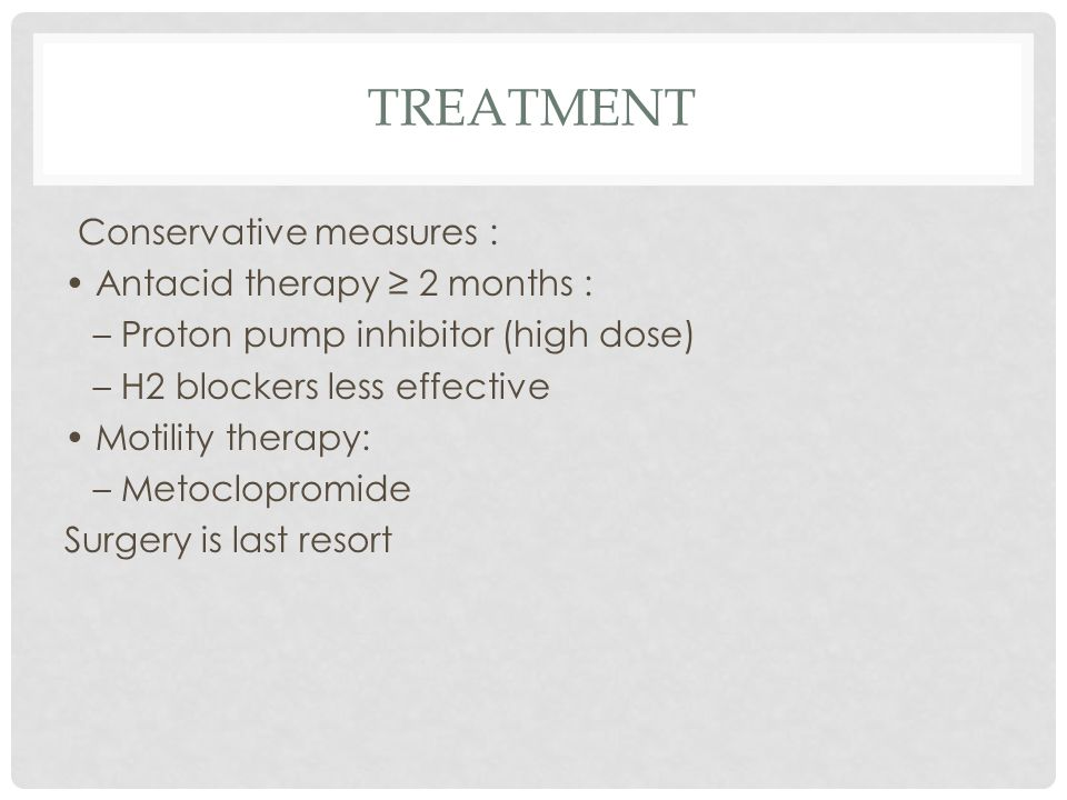 TREATMENT Conservative measures : Antacid therapy ≥ 2 months : – Proton pump inhibitor (high dose) – H2 blockers less effective Motility therapy: – Metoclopromide Surgery is last resort
