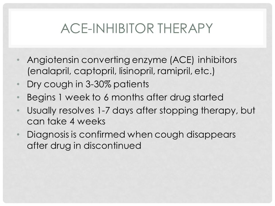 ACE-INHIBITOR THERAPY Angiotensin converting enzyme (ACE) inhibitors (enalapril, captopril, lisinopril, ramipril, etc.) Dry cough in 3-30% patients Begins 1 week to 6 months after drug started Usually resolves 1-7 days after stopping therapy, but can take 4 weeks Diagnosis is confirmed when cough disappears after drug in discontinued