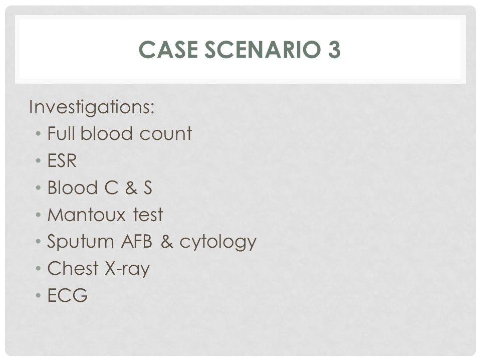 Investigations: Full blood count ESR Blood C & S Mantoux test Sputum AFB & cytology Chest X-ray ECG CASE SCENARIO 3