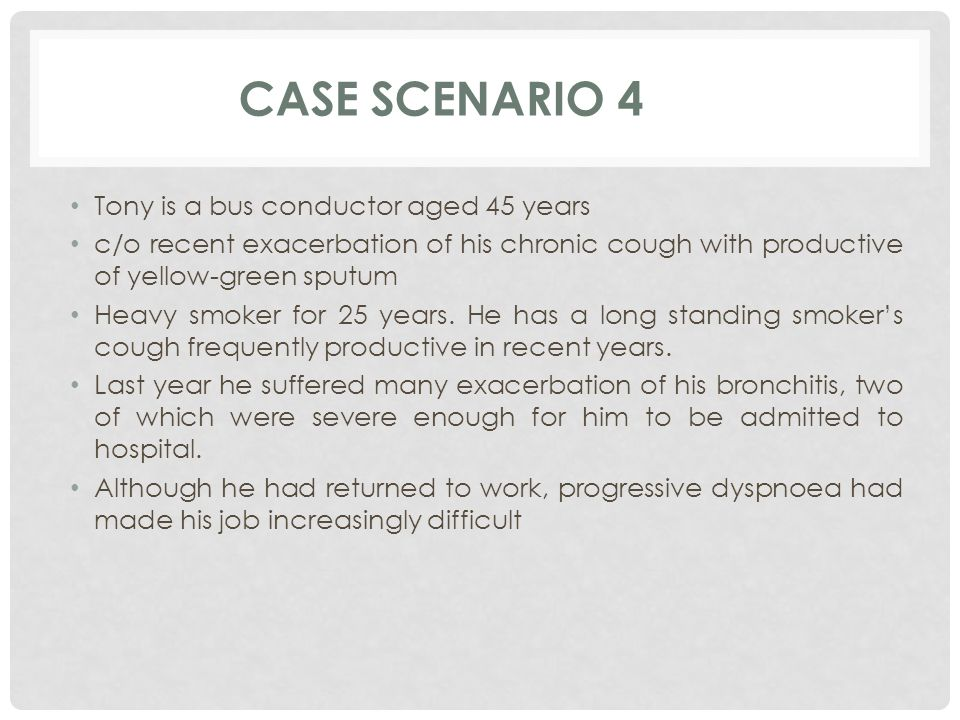 CASE SCENARIO 4 Tony is a bus conductor aged 45 years c/o recent exacerbation of his chronic cough with productive of yellow-green sputum Heavy smoker for 25 years.