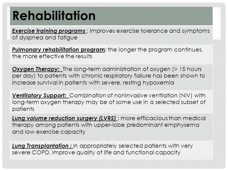 Rehabilitation Exercise training programs : improves exercise tolerance and symptoms of dyspnea and fatigue Pulmonary rehabilitation program : the longer the program continues, the more effective the results Oxygen Therapy: The long-term administration of oxygen (> 15 hours per day) to patients with chronic respiratory failure has been shown to increase survival in patients with severe, resting hypoxemia Ventilatory Support: Combination of noninvasive ventilation (NIV) with long-term oxygen therapy may be of some use in a selected subset of patients Lung volume reduction surgery (LVRS) : more efficacious than medical therapy among patients with upper-lobe predominant emphysema and low exercise capacity Lung Transplantation : In appropriately selected patients with very severe COPD, improve quality of life and functional capacity