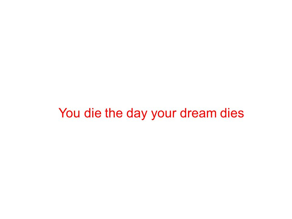 You die the day your dream dies