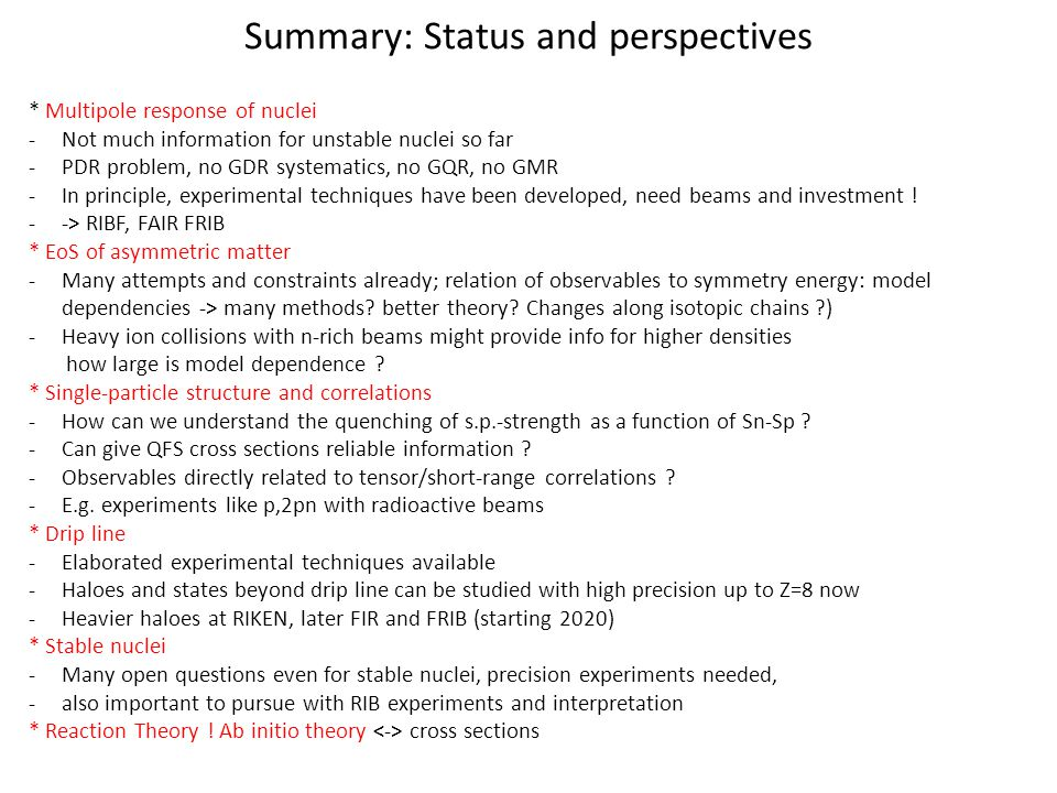 Summary: Status and perspectives * Multipole response of nuclei -Not much information for unstable nuclei so far -PDR problem, no GDR systematics, no GQR, no GMR -In principle, experimental techniques have been developed, need beams and investment .