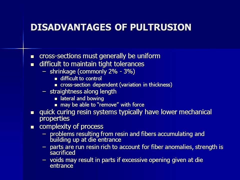 DISADVANTAGES OF PULTRUSION cross-sections must generally be uniform cross-sections must generally be uniform difficult to maintain tight tolerances d