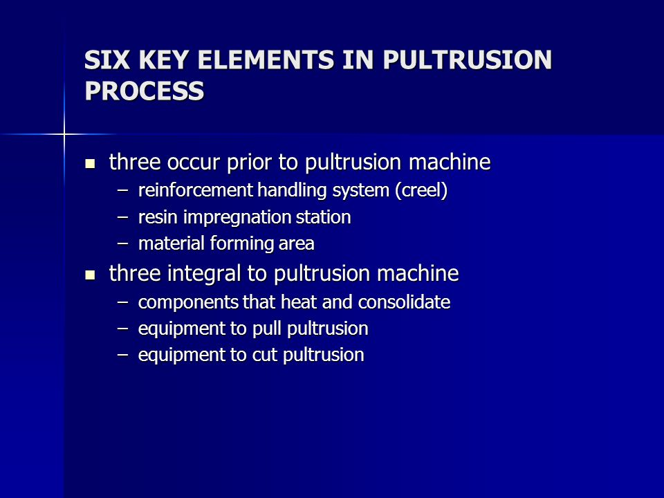 SIX KEY ELEMENTS IN PULTRUSION PROCESS three occur prior to pultrusion machine three occur prior to pultrusion machine –reinforcement handling system