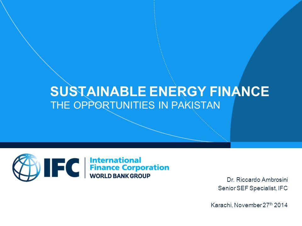 SUSTAINABLE ENERGY FINANCE THE OPPORTUNITIES IN PAKISTAN Dr. Riccardo Ambrosini Senior SEF Specialist, IFC Karachi, November 27 th 2014