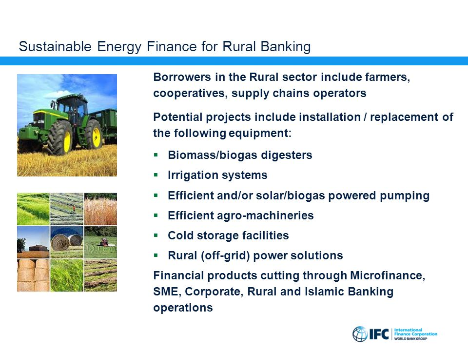 Sustainable Energy Finance for Rural Banking Borrowers in the Rural sector include farmers, cooperatives, supply chains operators Potential projects i