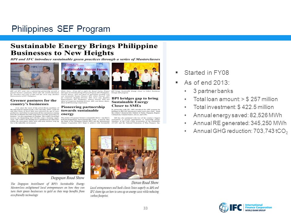 33 Philippines SEF Program  Started in FY08  As of end 2013: 3 partner banks Total loan amount: > $ 257 million Total investment: $ 422.5 million An