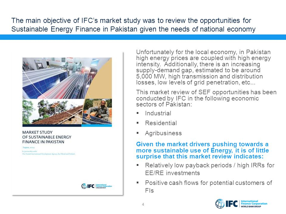 The main objective of IFC's market study was to review the opportunities for Sustainable Energy Finance in Pakistan given the needs of national econom