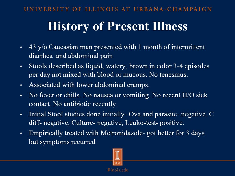 History of Present Illness 43 y/o Caucasian man presented with 1 month of intermittent diarrhea and abdominal pain Stools described as liquid, watery, brown in color 3-4 episodes per day not mixed with blood or mucous.