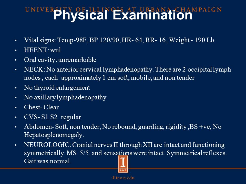 Physical Examination Vital signs: Temp-98F, BP 120/90, HR- 64, RR- 16, Weight - 190 Lb HEENT: wnl Oral cavity: unremarkable NECK: No anterior cervical lymphadenopathy.