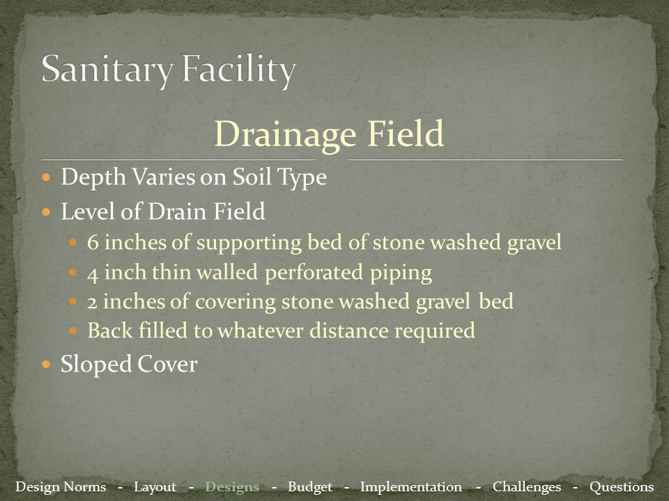 Drainage Field Depth Varies on Soil Type Level of Drain Field 6 inches of supporting bed of stone washed gravel 4 inch thin walled perforated piping 2 inches of covering stone washed gravel bed Back filled to whatever distance required Sloped Cover Design Norms - Layout - Designs - Budget - Implementation - Challenges - Questions
