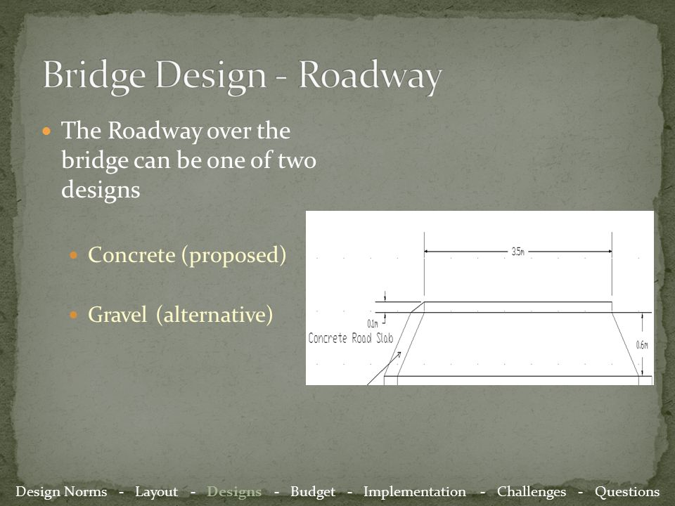 The Roadway over the bridge can be one of two designs Concrete (proposed) Gravel (alternative) Design Norms - Layout - Designs - Budget - Implementation - Challenges - Questions