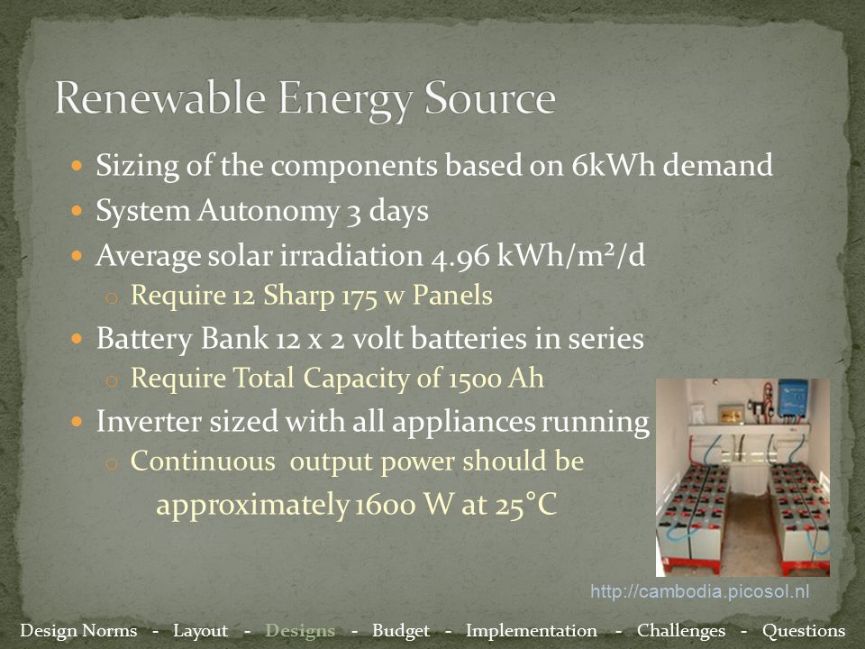 Sizing of the components based on 6kWh demand System Autonomy 3 days Average solar irradiation 4.96 kWh/m²/d o Require 12 Sharp 175 w Panels Battery Bank 12 x 2 volt batteries in series o Require Total Capacity of 1500 Ah Inverter sized with all appliances running o Continuous output power should be approximately 1600 W at 25°C http://cambodia.picosol.nl Design Norms - Layout - Designs - Budget - Implementation - Challenges - Questions