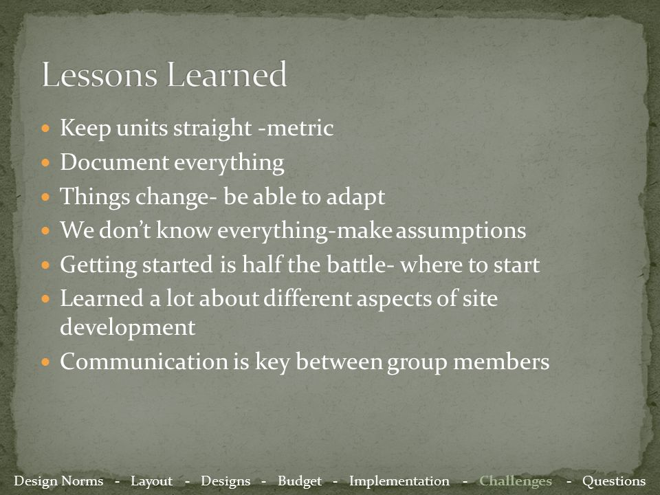 Keep units straight -metric Document everything Things change- be able to adapt We don't know everything-make assumptions Getting started is half the battle- where to start Learned a lot about different aspects of site development Communication is key between group members Design Norms - Layout - Designs - Budget - Implementation - Challenges - Questions