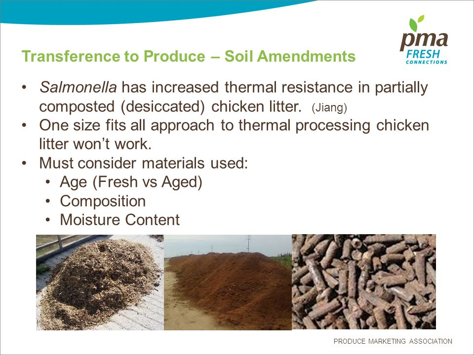 PRODUCE MARKETING ASSOCIATION Transference to Produce – Soil Amendments Salmonella has increased thermal resistance in partially composted (desiccated) chicken litter.