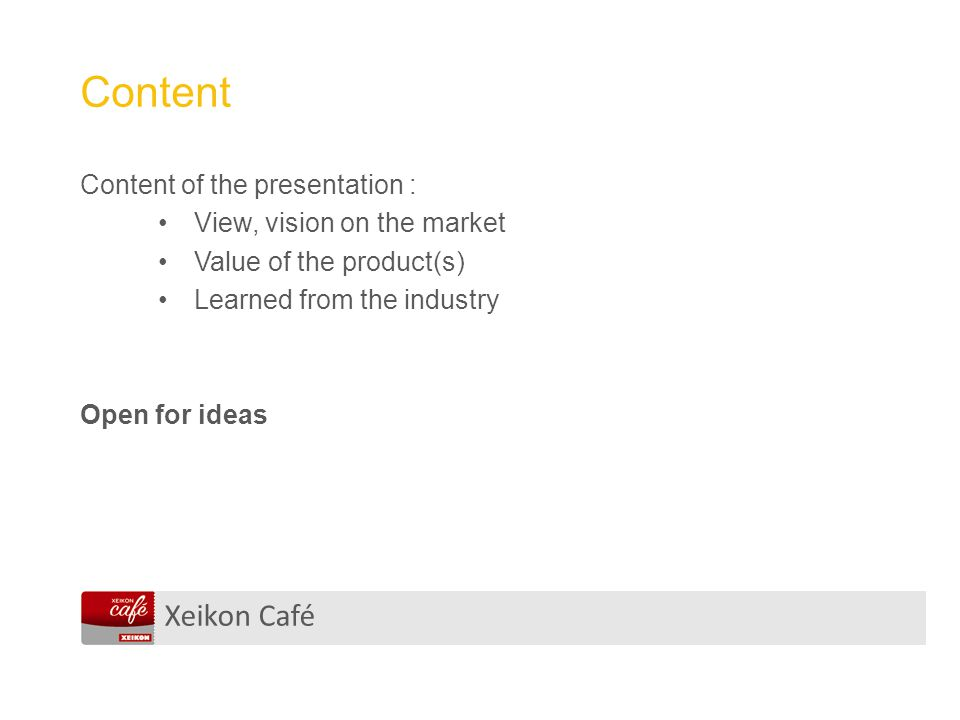 Xeikon Café Content Content of the presentation : View, vision on the market Value of the product(s) Learned from the industry Open for ideas