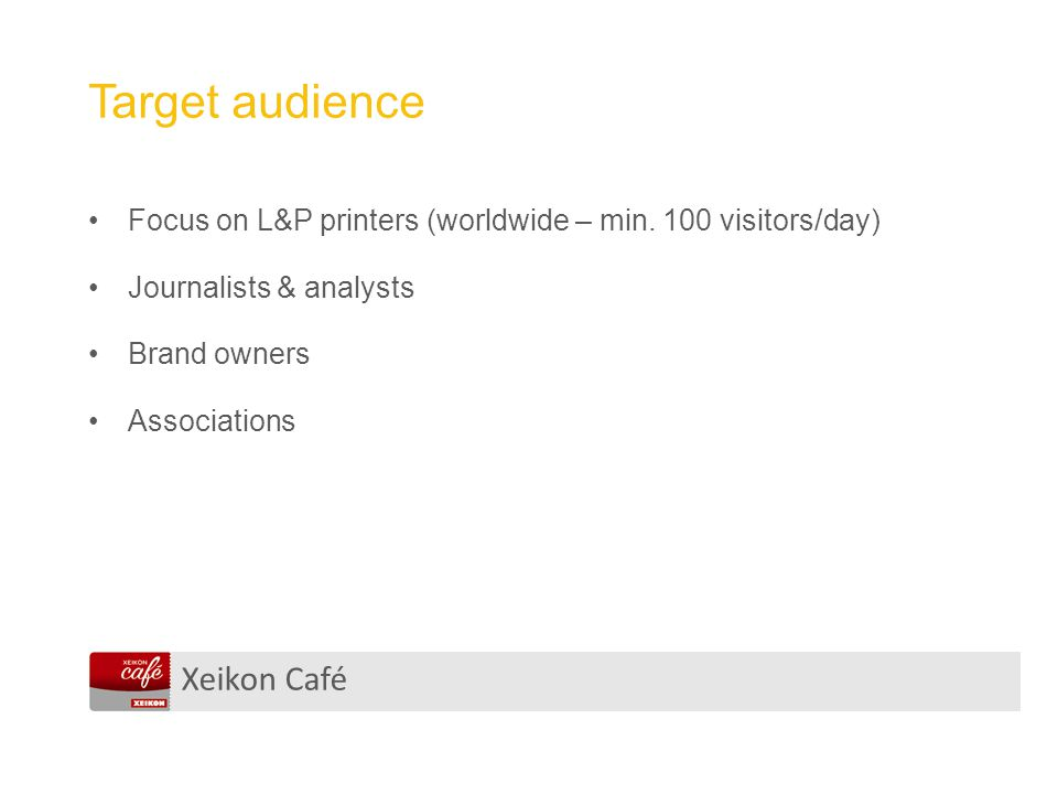 Xeikon Café Target audience Focus on L&P printers (worldwide – min. 100 visitors/day) Journalists & analysts Brand owners Associations