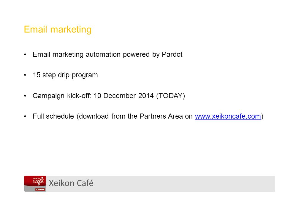 Xeikon Café Email marketing Email marketing automation powered by Pardot 15 step drip program Campaign kick-off: 10 December 2014 (TODAY) Full schedule (download from the Partners Area on www.xeikoncafe.com)www.xeikoncafe.com