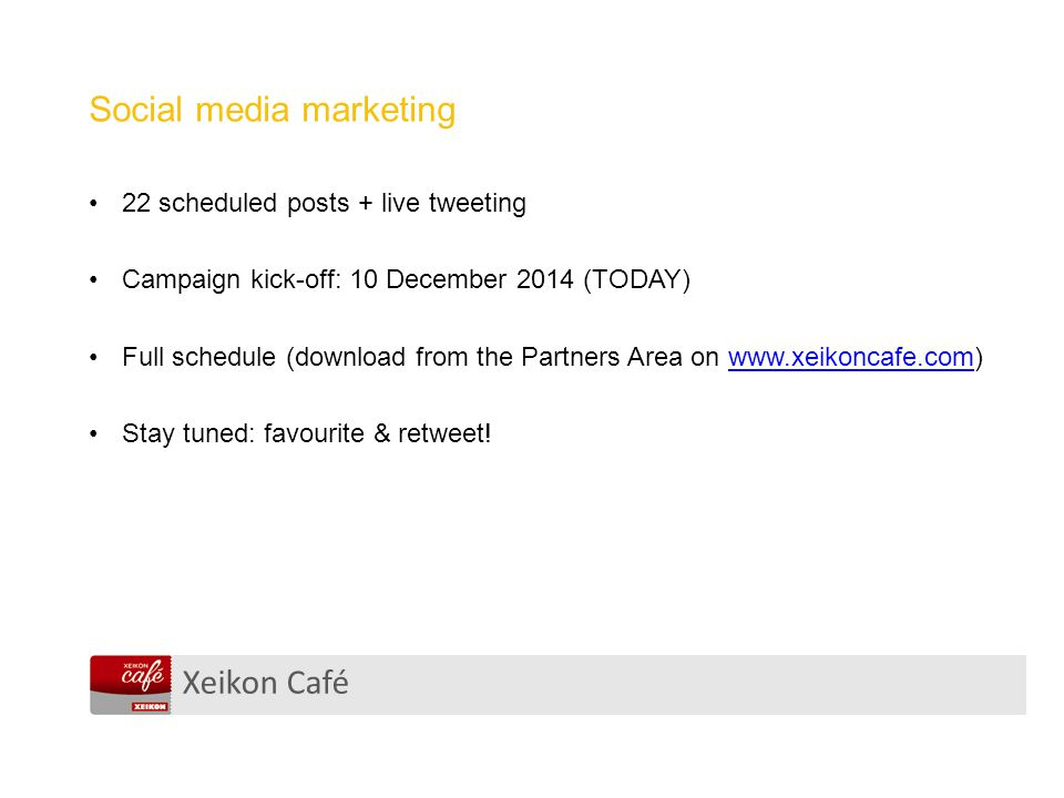 Xeikon Café Social media marketing 22 scheduled posts + live tweeting Campaign kick-off: 10 December 2014 (TODAY) Full schedule (download from the Partners Area on www.xeikoncafe.com)www.xeikoncafe.com Stay tuned: favourite & retweet!