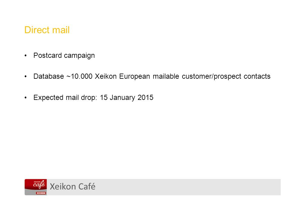Xeikon Café Direct mail Postcard campaign Database ~10.000 Xeikon European mailable customer/prospect contacts Expected mail drop: 15 January 2015
