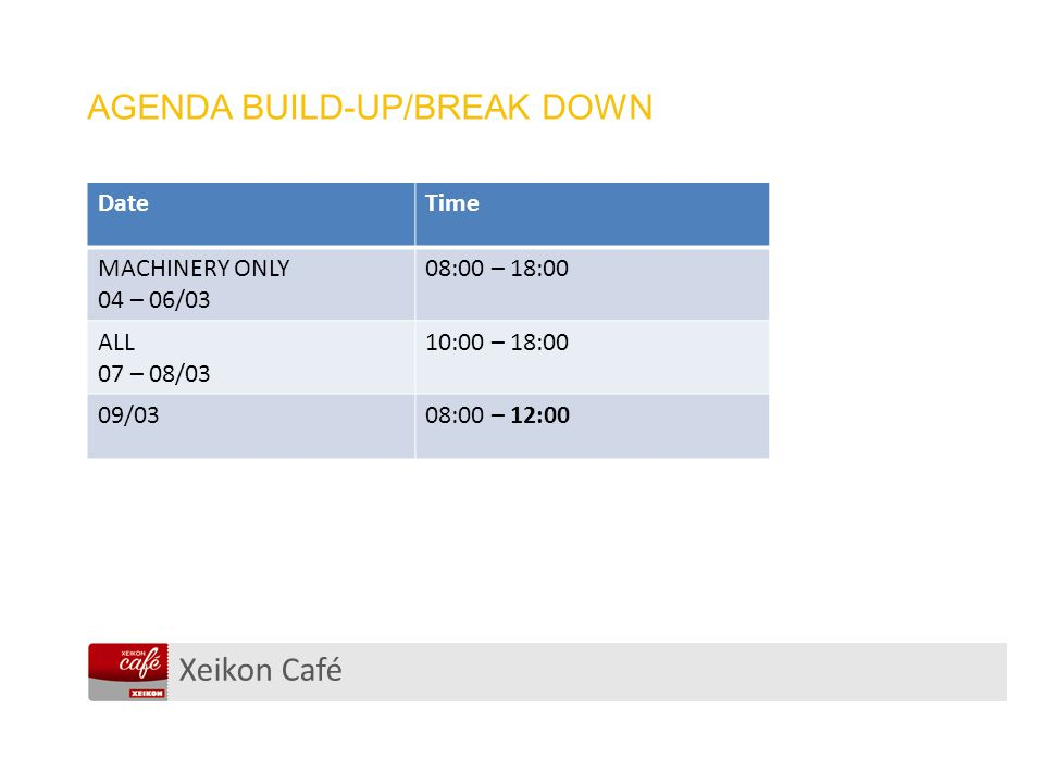 Xeikon Café AGENDA BUILD-UP/BREAK DOWN DateTime MACHINERY ONLY 04 – 06/03 08:00 – 18:00 ALL 07 – 08/03 10:00 – 18:00 09/0308:00 – 12:00