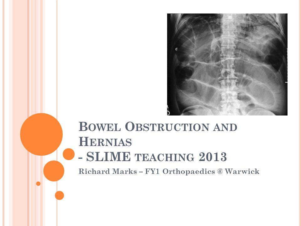 B OWEL O BSTRUCTION AND H ERNIAS - SLIME TEACHING 2013 Richard Marks – FY1 Orthopaedics @ Warwick