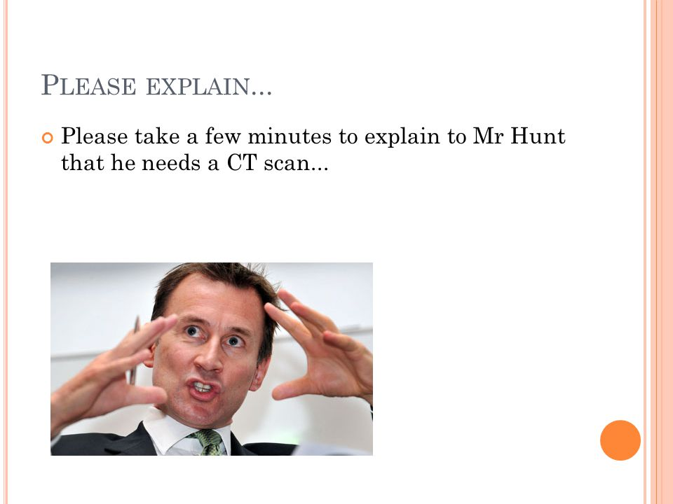 P LEASE EXPLAIN... Please take a few minutes to explain to Mr Hunt that he needs a CT scan...