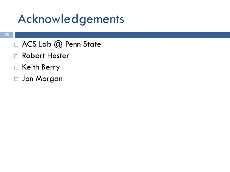 Acknowledgements 23  ACS Lab @ Penn State  Robert Hester  Keith Berry  Jon Morgan